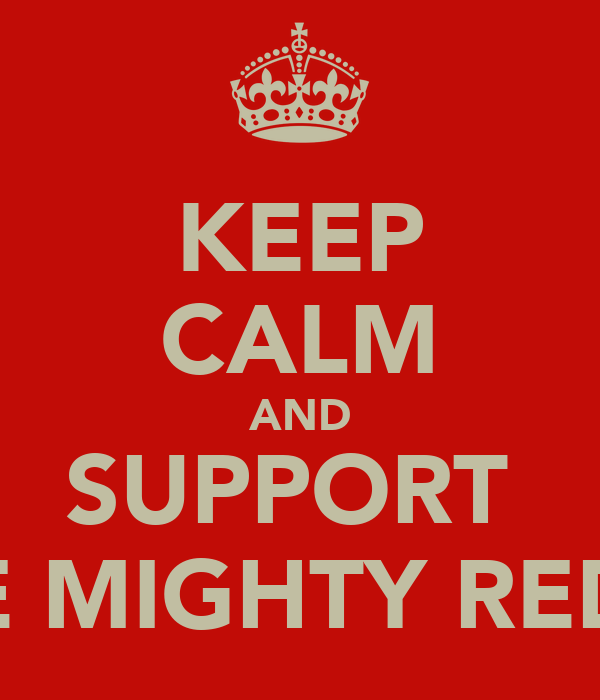 KEEP CALM AND SUPPORT  THE MIGHTY REDS !