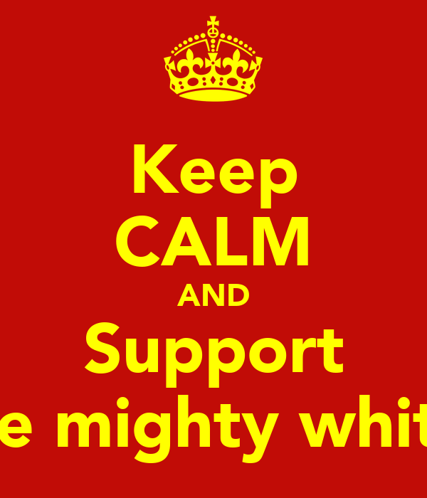 Keep CALM AND Support The mighty whites