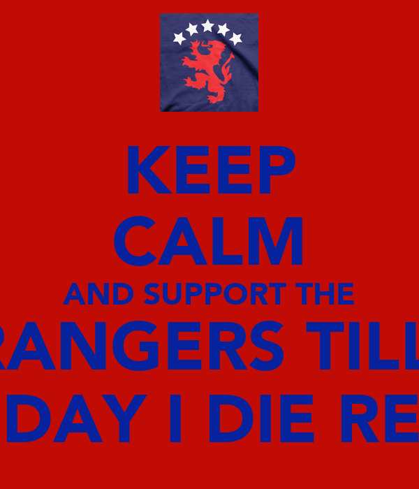 KEEP CALM AND SUPPORT THE RANGERS TILL  THE DAY I DIE READY