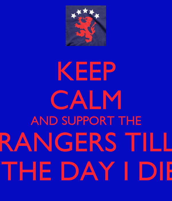 KEEP CALM AND SUPPORT THE RANGERS TILL  THE DAY I DIE