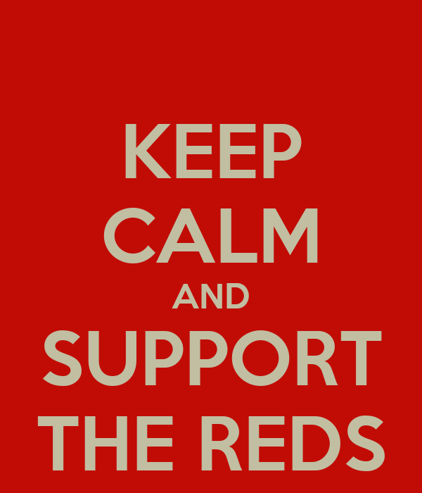 KEEP CALM AND SUPPORT THE REDS