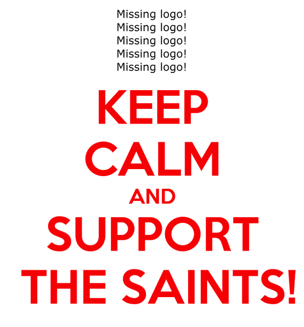 KEEP CALM AND SUPPORT  THE SAINTS!