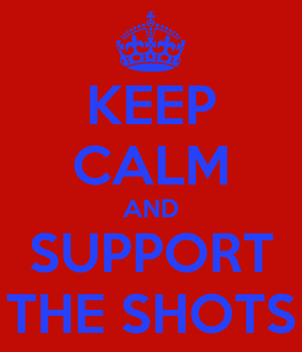 KEEP CALM AND SUPPORT THE SHOTS