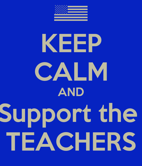 KEEP CALM AND Support the  TEACHERS