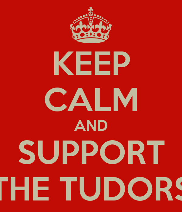 KEEP CALM AND SUPPORT THE TUDORS