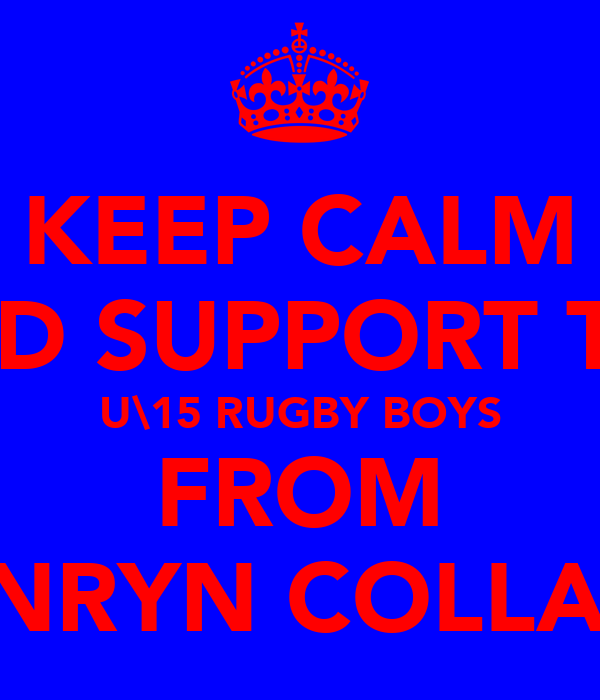 KEEP CALM AND SUPPORT THE U\15 RUGBY BOYS FROM PENRYN COLLAGE