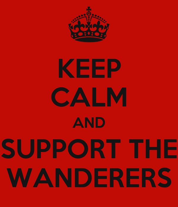 KEEP CALM AND SUPPORT THE WANDERERS