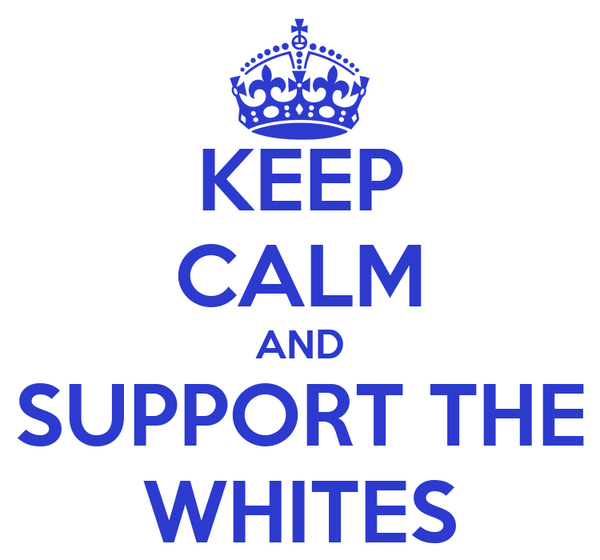 KEEP CALM AND SUPPORT THE WHITES