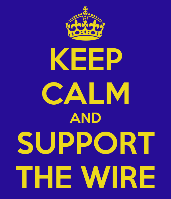 KEEP CALM AND SUPPORT THE WIRE