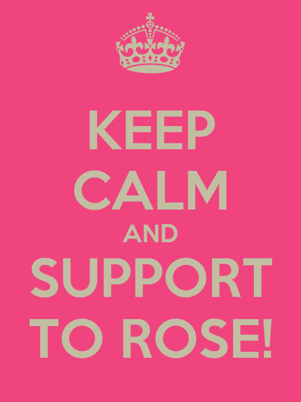 KEEP CALM AND SUPPORT TO ROSE!