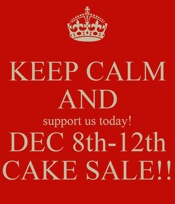 KEEP CALM AND support us today! DEC 8th-12th CAKE SALE!!