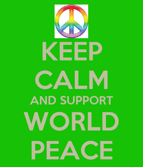 KEEP CALM AND SUPPORT WORLD PEACE
