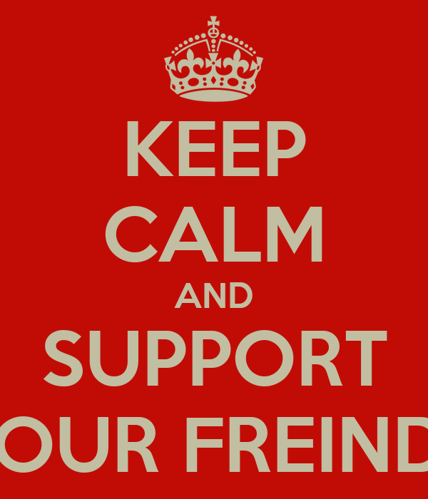 KEEP CALM AND SUPPORT YOUR FREINDS