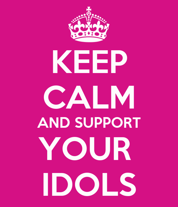 KEEP CALM AND SUPPORT YOUR  IDOLS