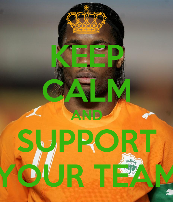 KEEP CALM AND SUPPORT YOUR TEAM