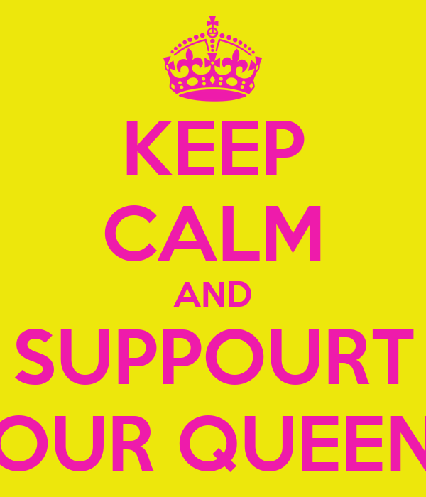 KEEP CALM AND SUPPOURT OUR QUEEN
