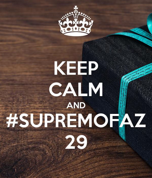 KEEP CALM AND #SUPREMOFAZ 29