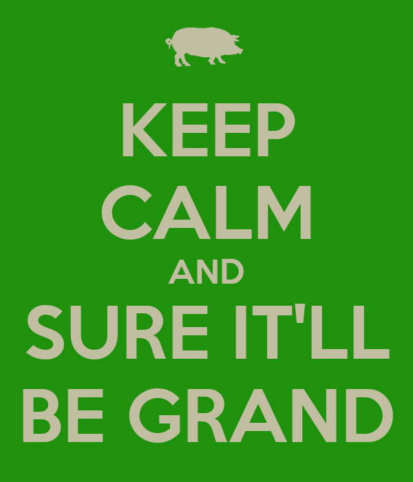 KEEP CALM AND SURE IT'LL BE GRAND