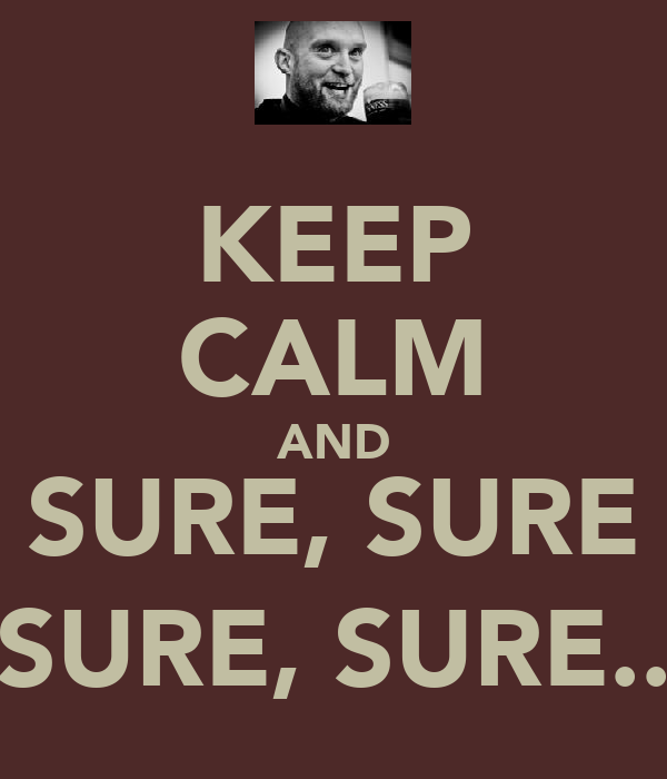 KEEP CALM AND SURE, SURE SURE, SURE..