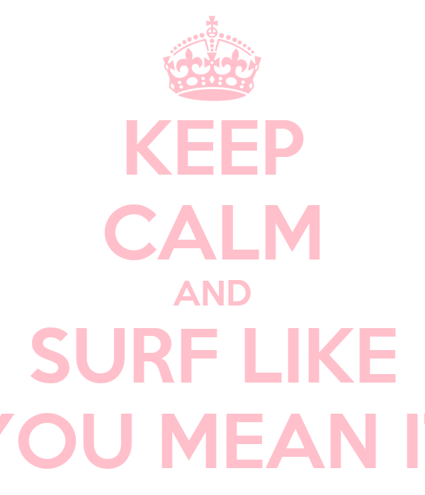 KEEP CALM AND SURF LIKE YOU MEAN IT