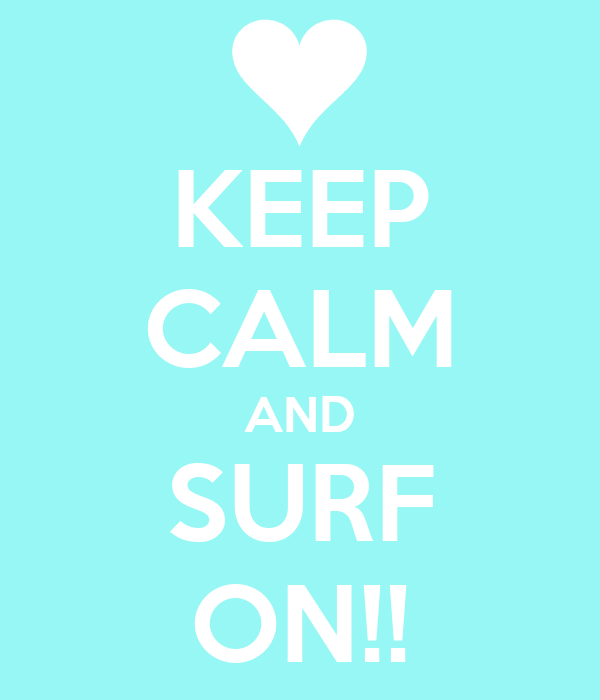 KEEP CALM AND SURF ON!!