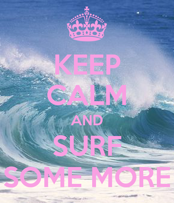KEEP CALM AND SURF SOME MORE