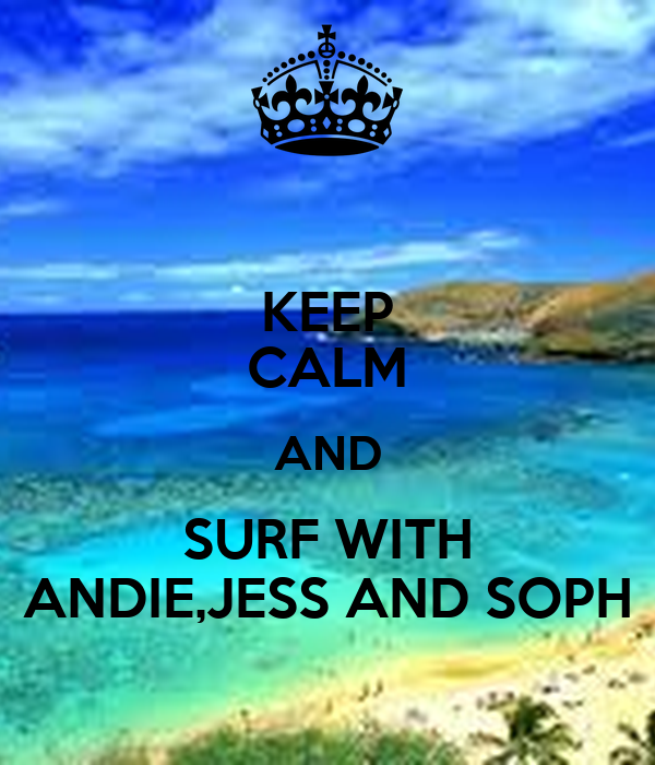 KEEP CALM AND SURF WITH ANDIE,JESS AND SOPH