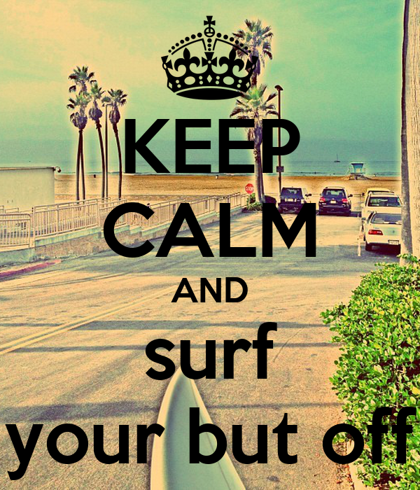 KEEP CALM AND surf your but off