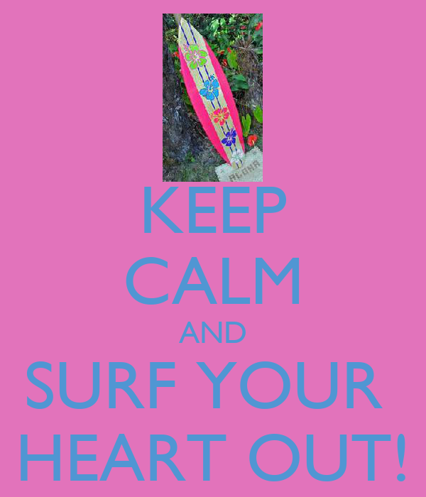KEEP CALM AND SURF YOUR  HEART OUT!