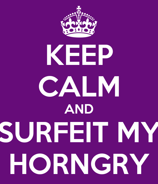 KEEP CALM AND SURFEIT MY HORNGRY