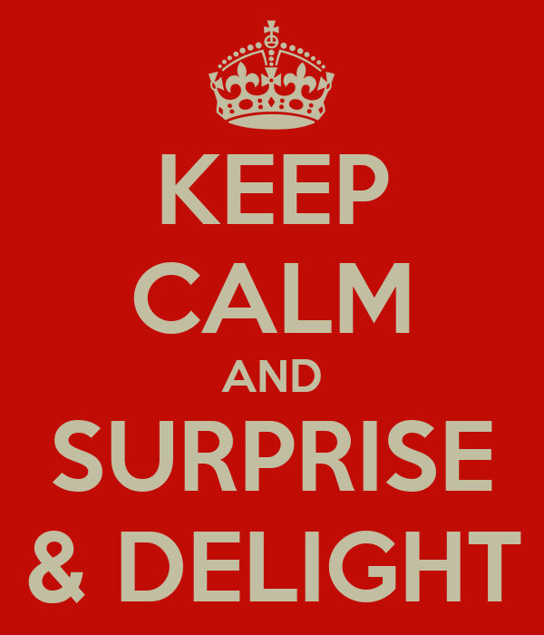 KEEP CALM AND SURPRISE & DELIGHT