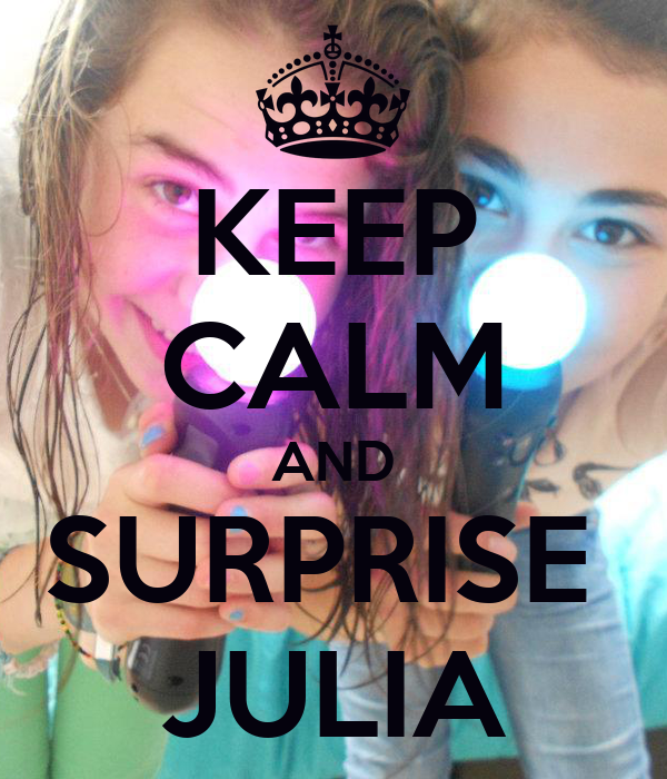 KEEP CALM AND SURPRISE  JULIA