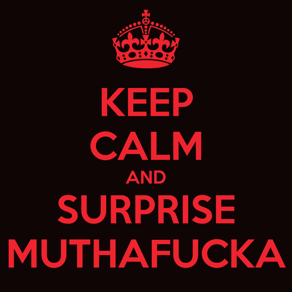 KEEP CALM AND SURPRISE MUTHAFUCKA