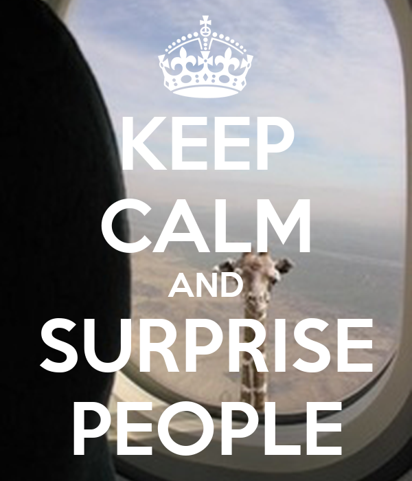 KEEP CALM AND SURPRISE PEOPLE