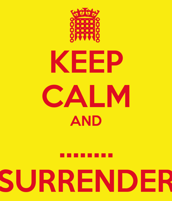 KEEP CALM AND ........ SURRENDER