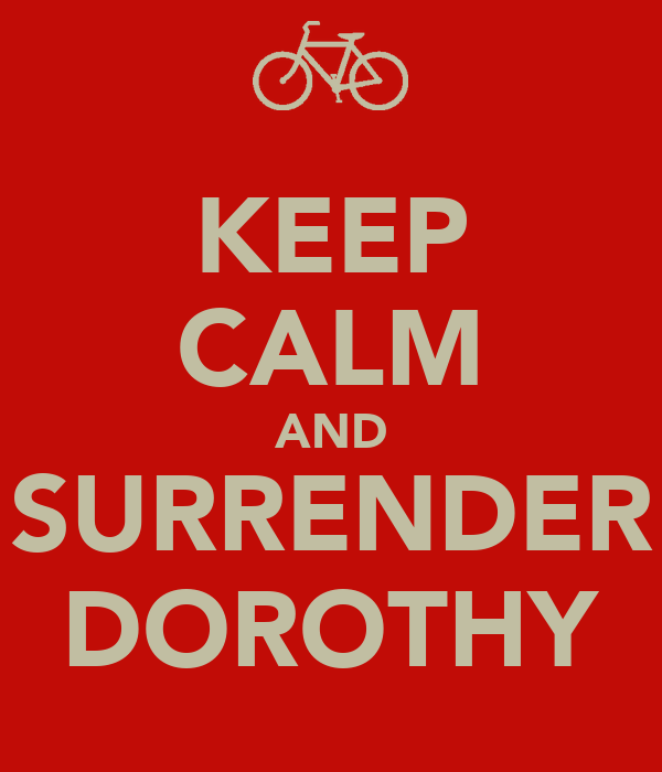 KEEP CALM AND SURRENDER DOROTHY