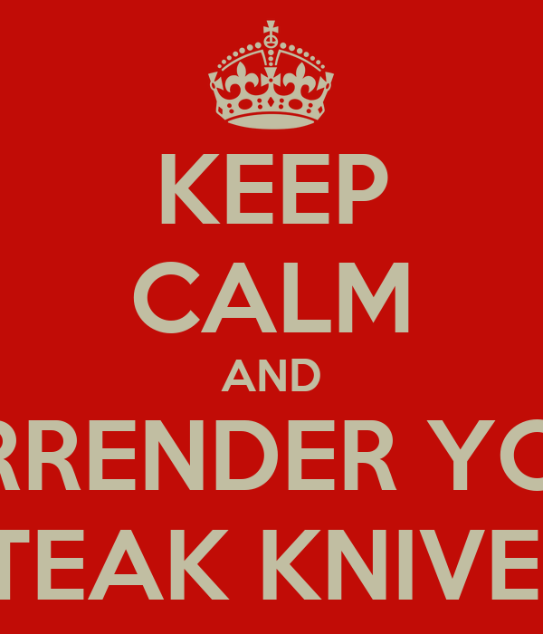 KEEP CALM AND SURRENDER YOUR STEAK KNIVES