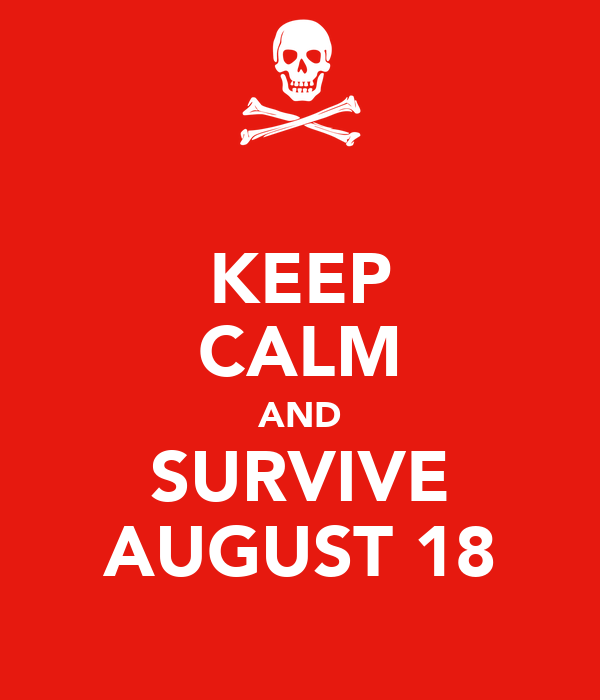 KEEP CALM AND SURVIVE AUGUST 18