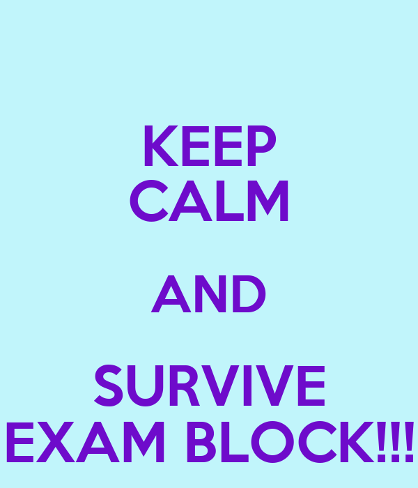 KEEP CALM AND SURVIVE EXAM BLOCK!!!