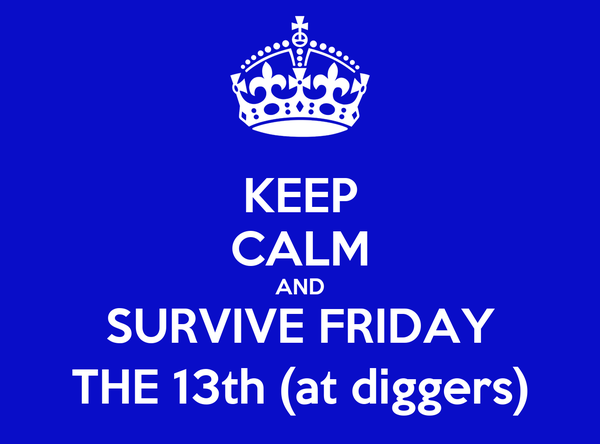 KEEP CALM AND SURVIVE FRIDAY THE 13th (at diggers)