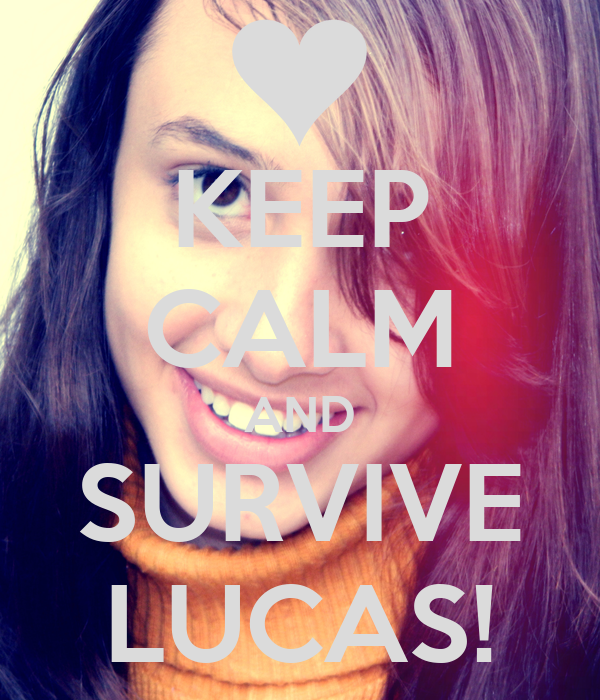 KEEP CALM AND SURVIVE LUCAS!