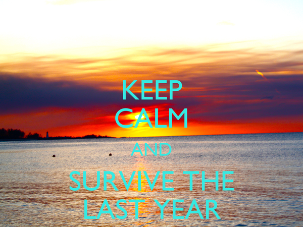 KEEP CALM AND SURVIVE THE LAST YEAR