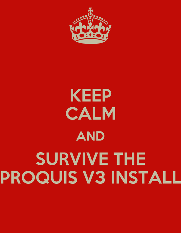 KEEP CALM AND SURVIVE THE PROQUIS V3 INSTALL