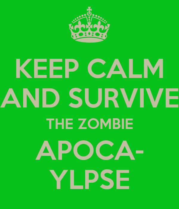 KEEP CALM AND SURVIVE THE ZOMBIE APOCA- YLPSE