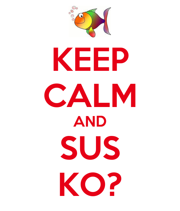 KEEP CALM AND SUS KO?