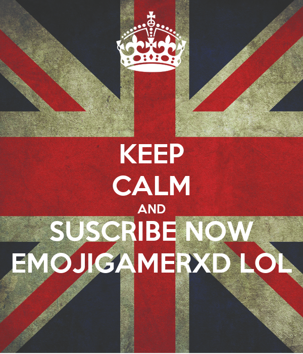 KEEP CALM AND SUSCRIBE NOW EMOJIGAMERXD LOL