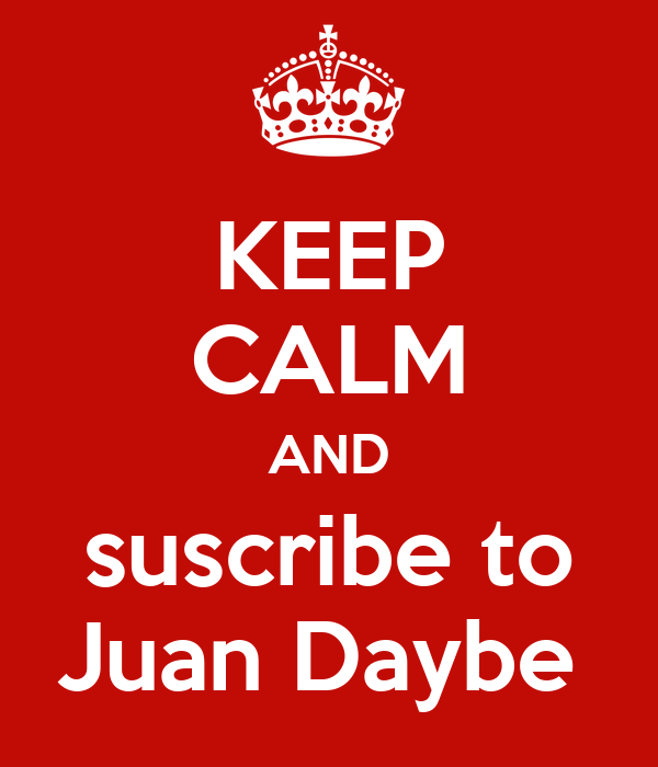 KEEP CALM AND suscribe to Juan Daybe