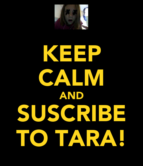 KEEP CALM AND SUSCRIBE TO TARA!