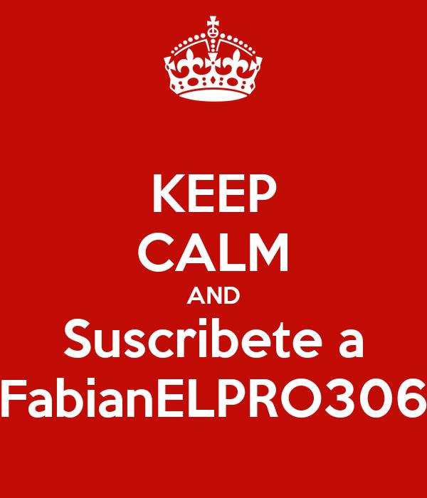 KEEP CALM AND Suscribete a FabianELPRO306