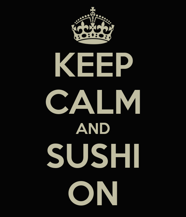 KEEP CALM AND SUSHI ON